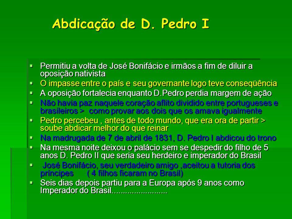 Abdicação de D. Pedro I Permitiu a volta de José Bonifácio e irmãos a fim de diluir a oposição nativista.