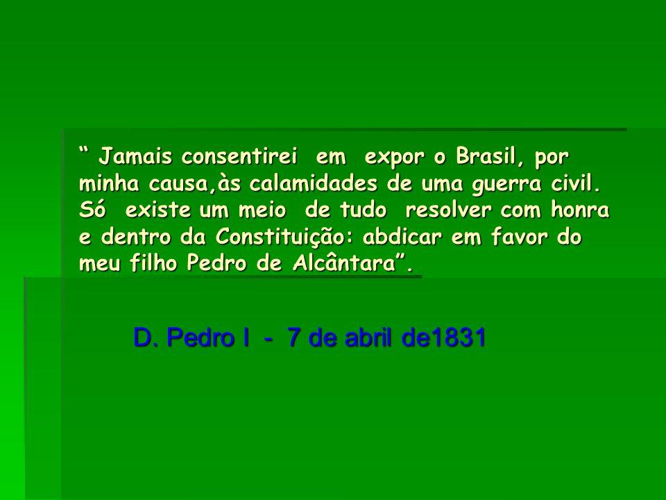 Jamais consentirei em expor o Brasil, por minha causa,às calamidades de uma guerra civil. Só existe um meio de tudo resolver com honra e dentro da Constituição: abdicar em favor do meu filho Pedro de Alcântara .