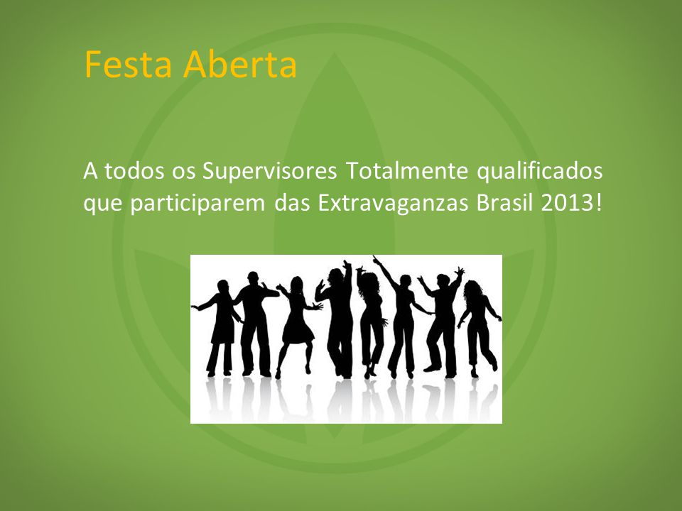 Festa Aberta A todos os Supervisores Totalmente qualificados que participarem das Extravaganzas Brasil 2013!