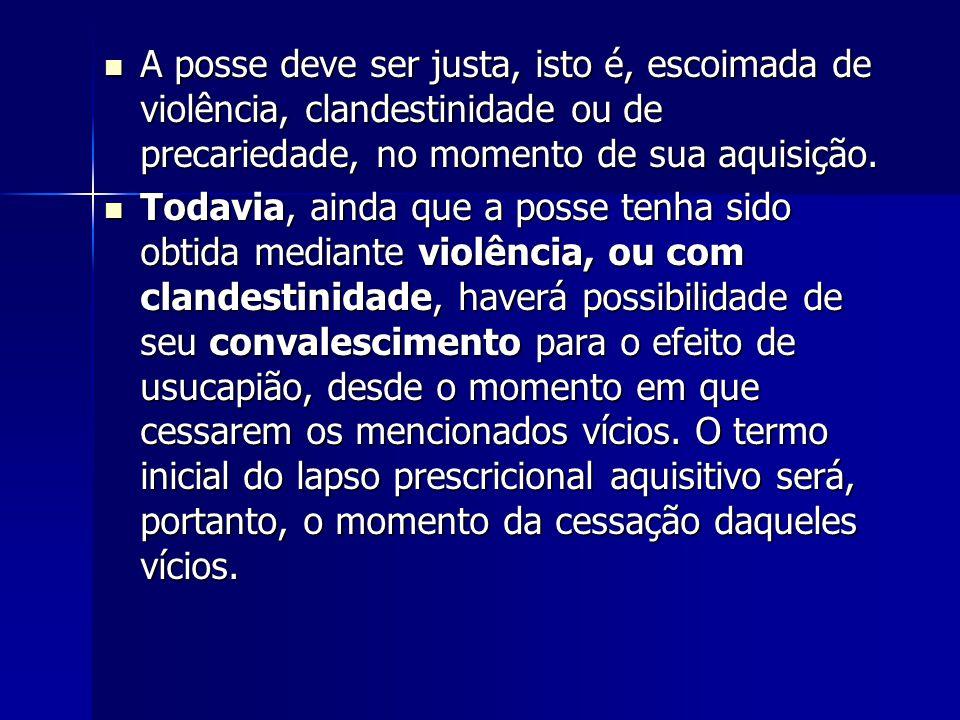 A posse deve ser justa, isto é, escoimada de violência, clandestinidade ou de precariedade, no momento de sua aquisição.
