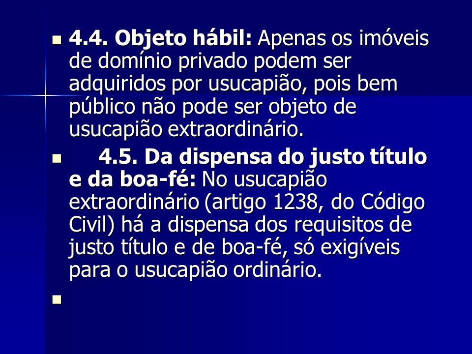 4.4. Objeto hábil: Apenas os imóveis de domínio privado podem ser adquiridos por usucapião, pois bem público não pode ser objeto de usucapião extraordinário.