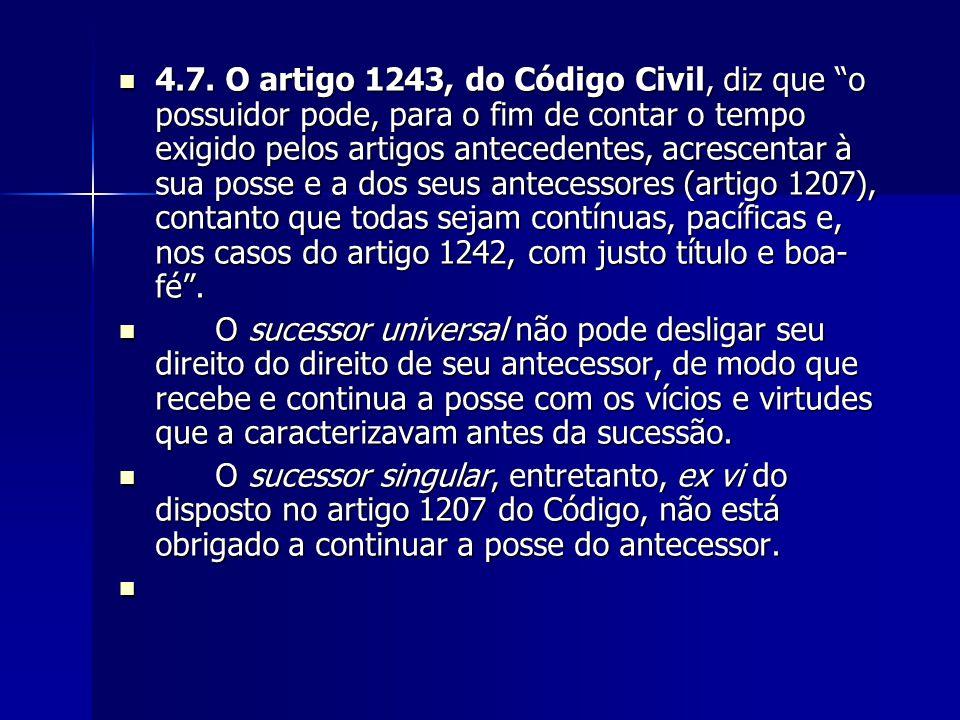 4.7. O artigo 1243, do Código Civil, diz que o possuidor pode, para o fim de contar o tempo exigido pelos artigos antecedentes, acrescentar à sua posse e a dos seus antecessores (artigo 1207), contanto que todas sejam contínuas, pacíficas e, nos casos do artigo 1242, com justo título e boa-fé .