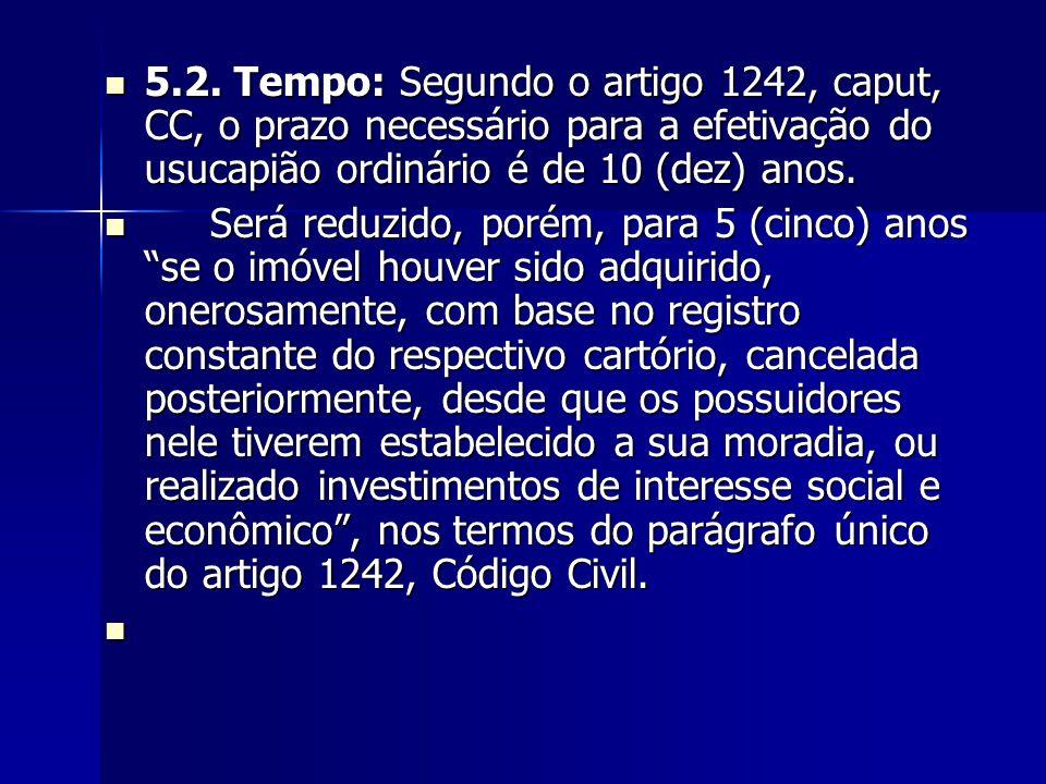5.2. Tempo: Segundo o artigo 1242, caput, CC, o prazo necessário para a efetivação do usucapião ordinário é de 10 (dez) anos.