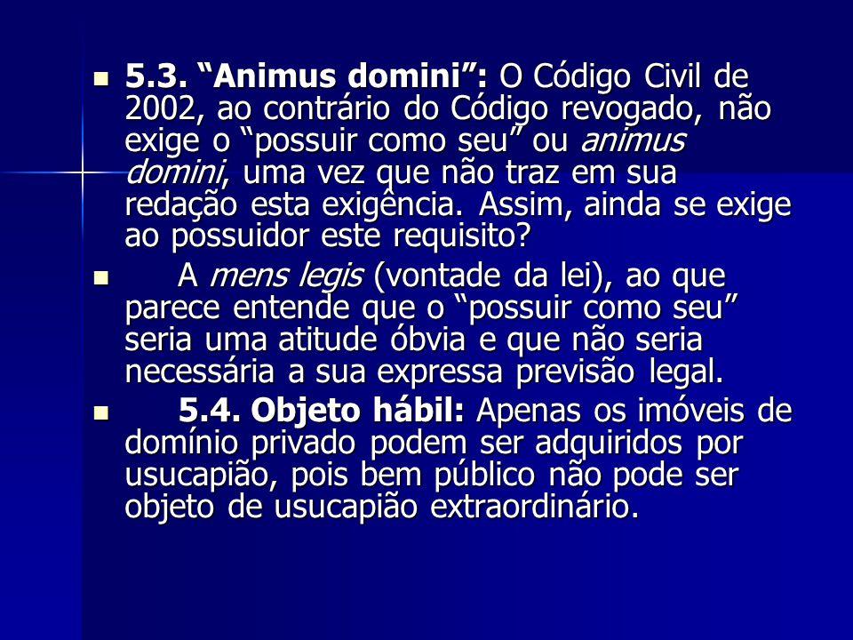 5.3. Animus domini : O Código Civil de 2002, ao contrário do Código revogado, não exige o possuir como seu ou animus domini, uma vez que não traz em sua redação esta exigência. Assim, ainda se exige ao possuidor este requisito