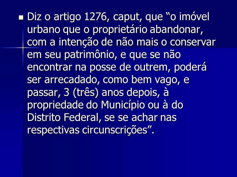 Diz o artigo 1276, caput, que o imóvel urbano que o proprietário abandonar, com a intenção de não mais o conservar em seu patrimônio, e que se não encontrar na posse de outrem, poderá ser arrecadado, como bem vago, e passar, 3 (três) anos depois, à propriedade do Município ou à do Distrito Federal, se se achar nas respectivas circunscrições .