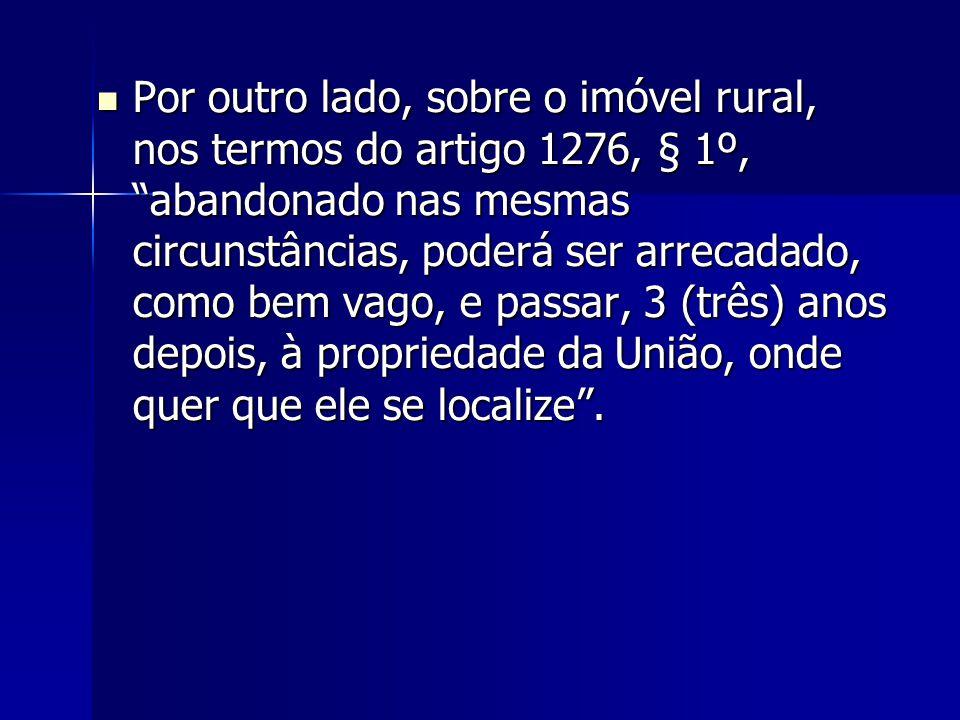 Por outro lado, sobre o imóvel rural, nos termos do artigo 1276, § 1º, abandonado nas mesmas circunstâncias, poderá ser arrecadado, como bem vago, e passar, 3 (três) anos depois, à propriedade da União, onde quer que ele se localize .