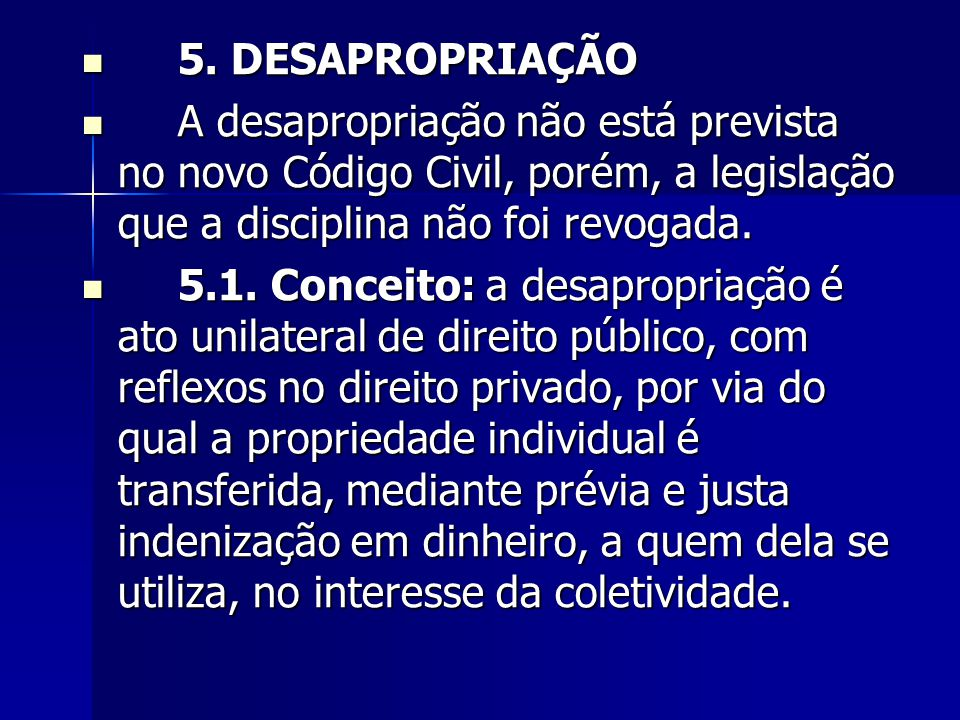 5. DESAPROPRIAÇÃO A desapropriação não está prevista no novo Código Civil, porém, a legislação que a disciplina não foi revogada.