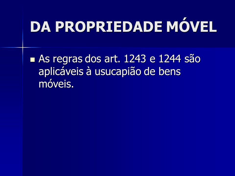 DA PROPRIEDADE MÓVEL As regras dos art. 1243 e 1244 são aplicáveis à usucapião de bens móveis.