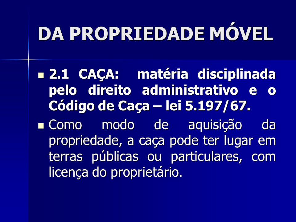 DA PROPRIEDADE MÓVEL 2.1 CAÇA: matéria disciplinada pelo direito administrativo e o Código de Caça – lei 5.197/67.