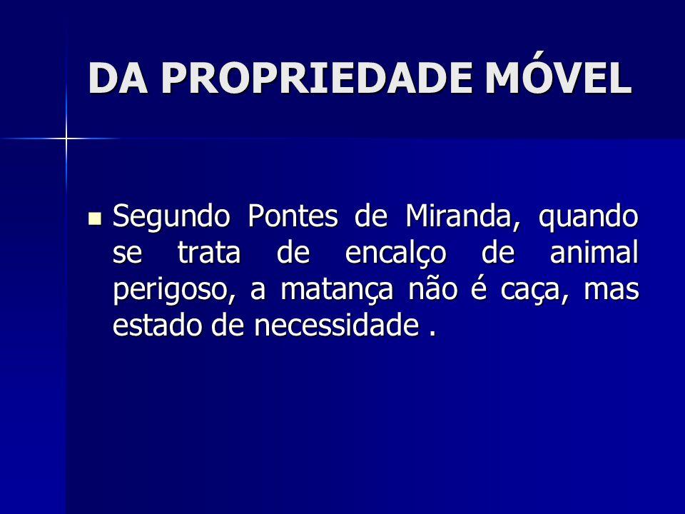 DA PROPRIEDADE MÓVEL Segundo Pontes de Miranda, quando se trata de encalço de animal perigoso, a matança não é caça, mas estado de necessidade .