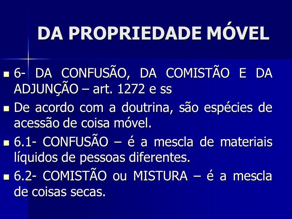 DA PROPRIEDADE MÓVEL 6- DA CONFUSÃO, DA COMISTÃO E DA ADJUNÇÃO – art. 1272 e ss. De acordo com a doutrina, são espécies de acessão de coisa móvel.