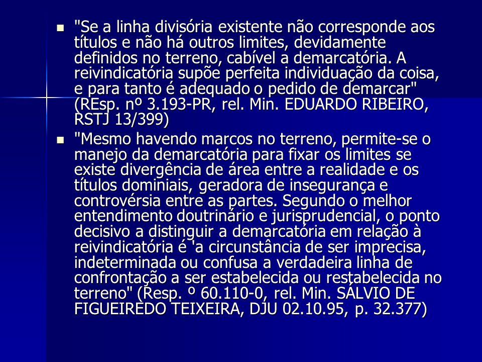 Se a linha divisória existente não corresponde aos títulos e não há outros limites, devidamente definidos no terreno, cabível a demarcatória. A reivindicatória supõe perfeita individuação da coisa, e para tanto é adequado o pedido de demarcar (REsp. nº 3.193-PR, rel. Min. EDUARDO RIBEIRO, RSTJ 13/399)