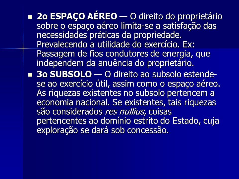 2o ESPAÇO AÉREO — O direito do proprietário sobre o espaço aéreo limita-se a satisfação das necessidades práticas da propriedade. Prevalecendo a utilidade do exercício. Ex: Passagem de fios condutores de energia, que independem da anuência do proprietário.
