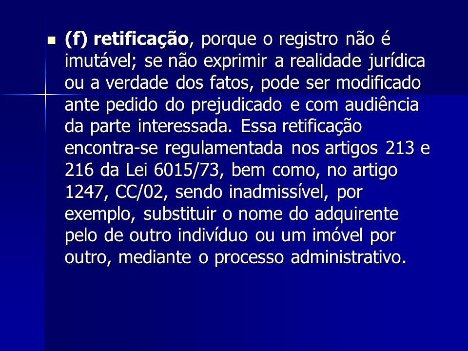 (f) retificação, porque o registro não é imutável; se não exprimir a realidade jurídica ou a verdade dos fatos, pode ser modificado ante pedido do prejudicado e com audiência da parte interessada.