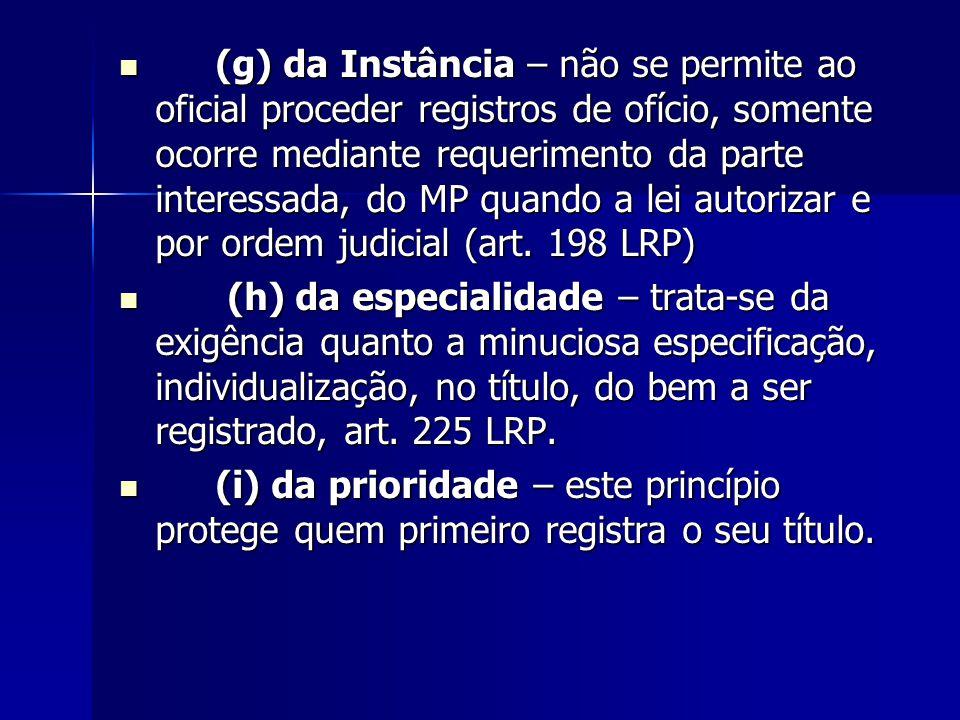 (g) da Instância – não se permite ao oficial proceder registros de ofício, somente ocorre mediante requerimento da parte interessada, do MP quando a lei autorizar e por ordem judicial (art. 198 LRP)