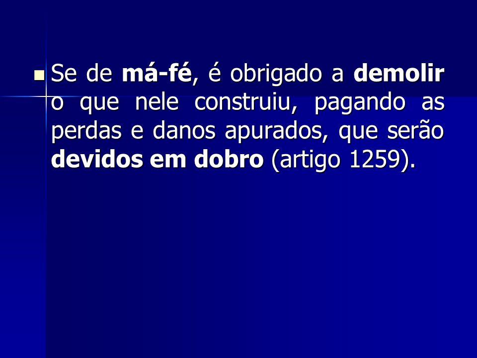 Se de má-fé, é obrigado a demolir o que nele construiu, pagando as perdas e danos apurados, que serão devidos em dobro (artigo 1259).