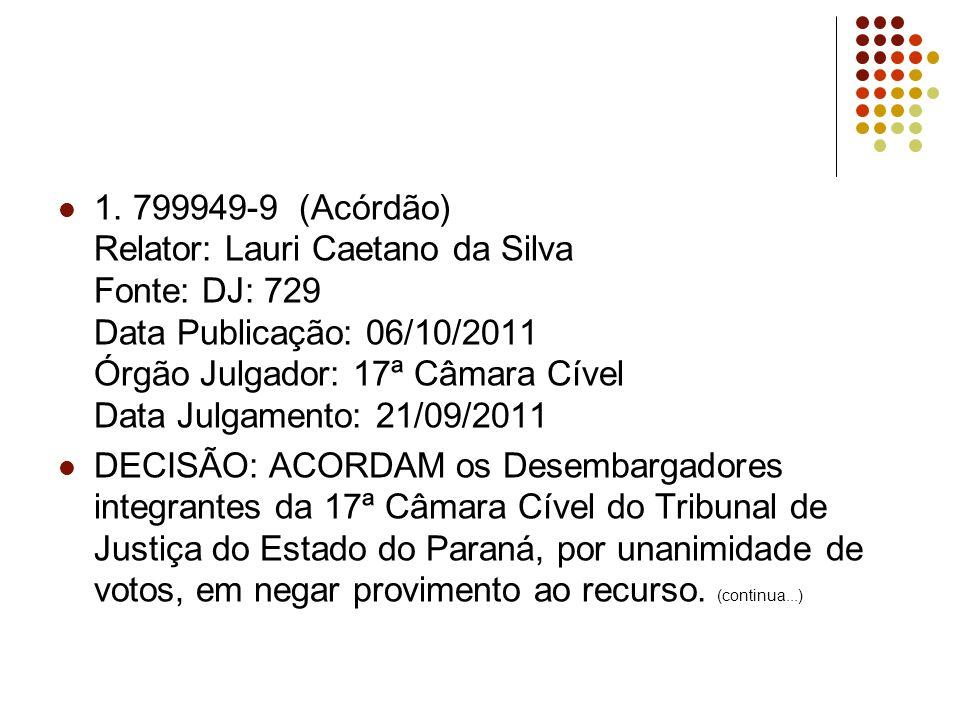 1. 799949-9 (Acórdão) Relator: Lauri Caetano da Silva Fonte: DJ: 729 Data Publicação: 06/10/2011 Órgão Julgador: 17ª Câmara Cível Data Julgamento: 21/09/2011