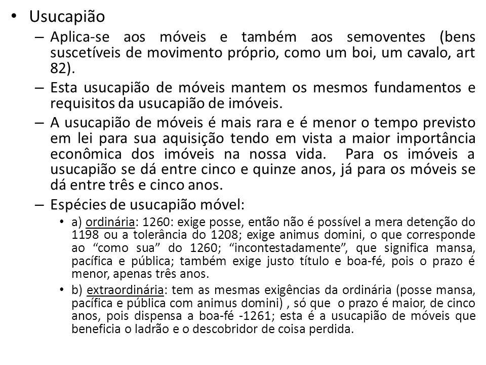 Usucapião Aplica-se aos móveis e também aos semoventes (bens suscetíveis de movimento próprio, como um boi, um cavalo, art 82).