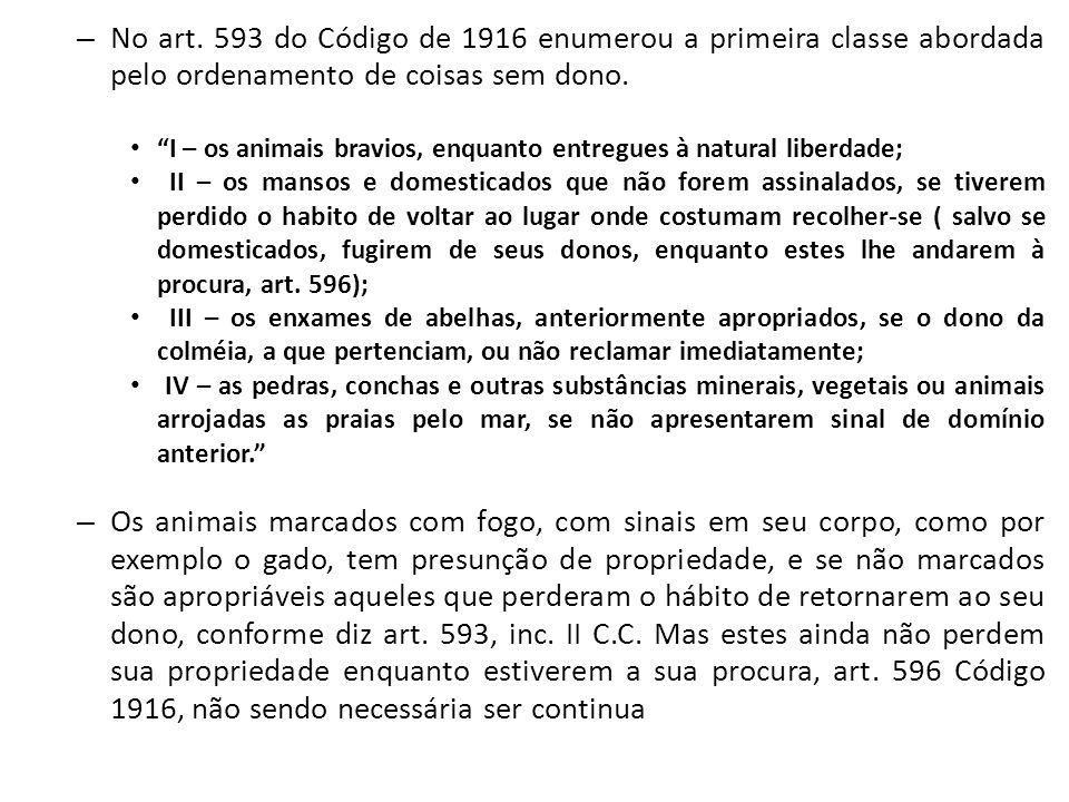 No art. 593 do Código de 1916 enumerou a primeira classe abordada pelo ordenamento de coisas sem dono.