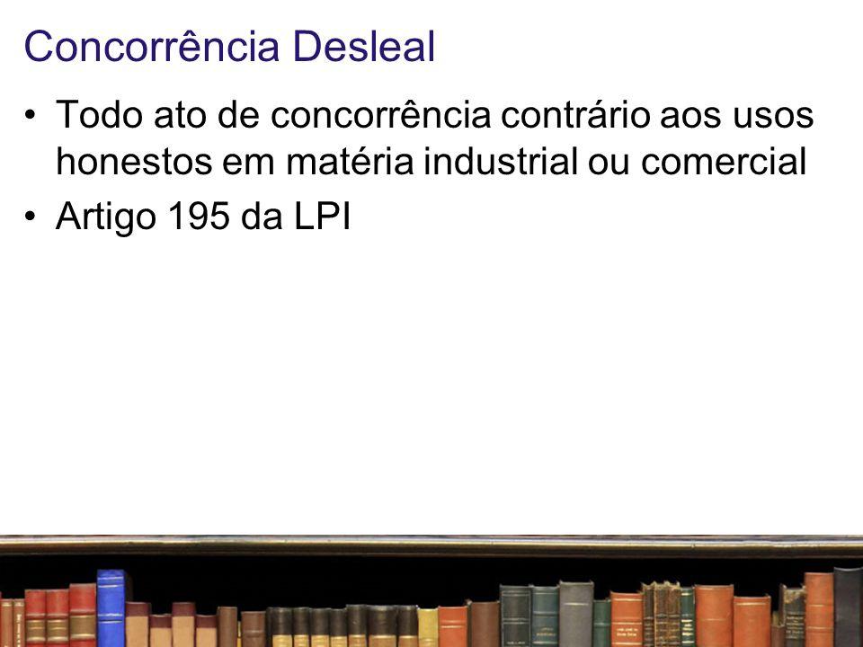 Concorrência Desleal Todo ato de concorrência contrário aos usos honestos em matéria industrial ou comercial.