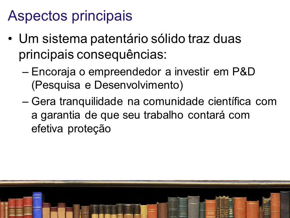 Aspectos principais Um sistema patentário sólido traz duas principais consequências: