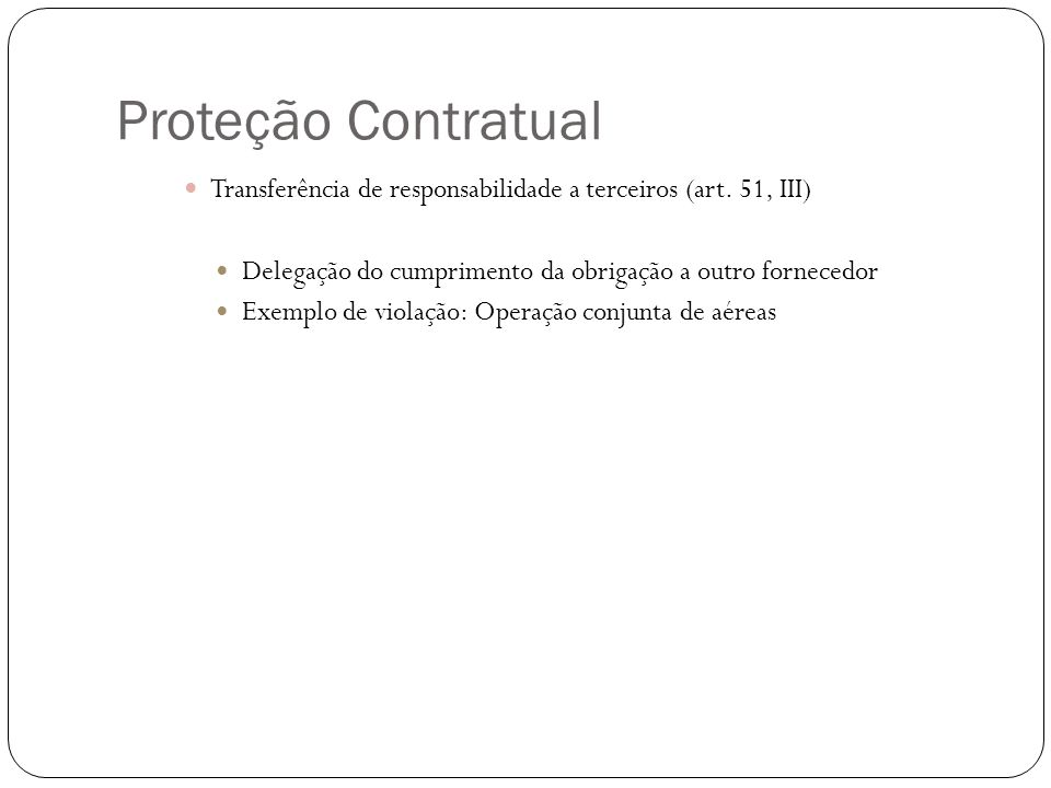 Proteção Contratual Transferência de responsabilidade a terceiros (art. 51, III) Delegação do cumprimento da obrigação a outro fornecedor.