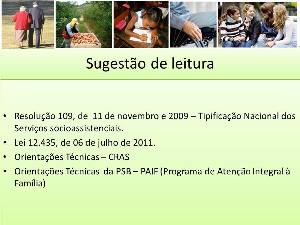 Sugestão de leitura Resolução 109, de 11 de novembro e 2009 – Tipificação Nacional dos Serviços socioassistenciais.