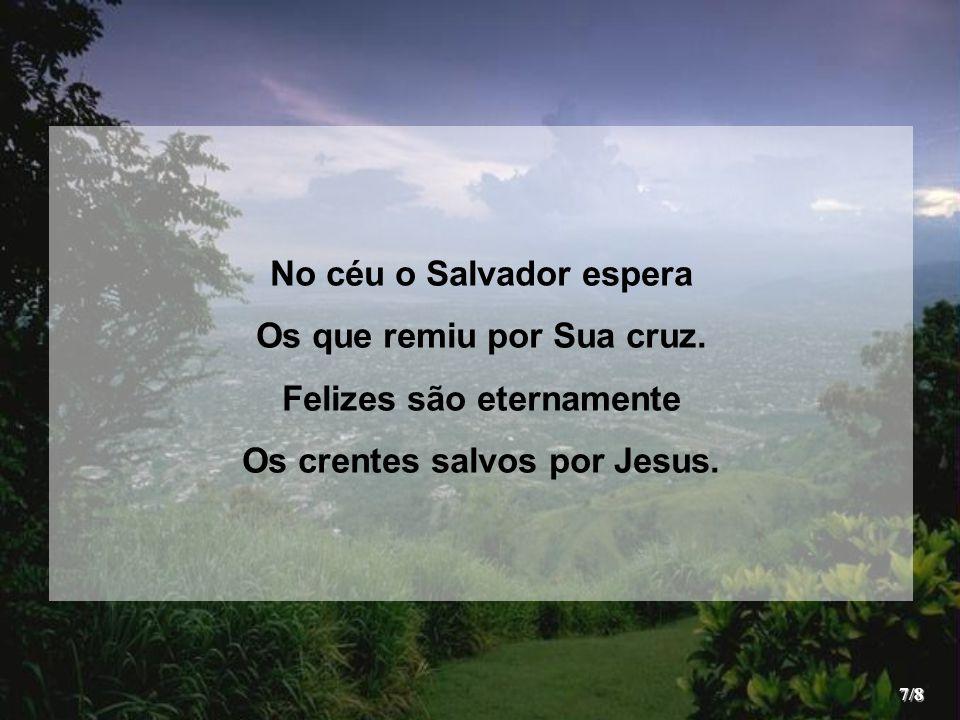 No céu o Salvador espera Os que remiu por Sua cruz.