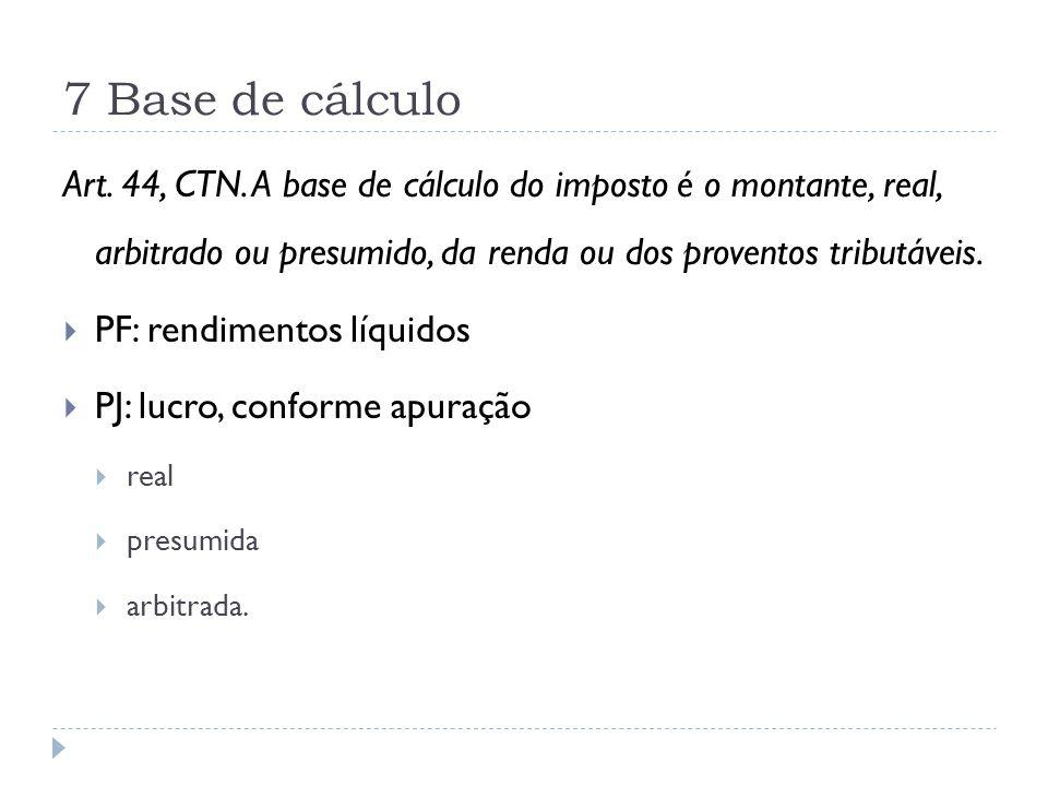 7 Base de cálculo Art. 44, CTN. A base de cálculo do imposto é o montante, real, arbitrado ou presumido, da renda ou dos proventos tributáveis.