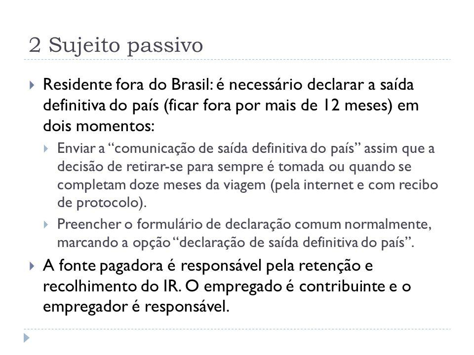 2 Sujeito passivo Residente fora do Brasil: é necessário declarar a saída definitiva do país (ficar fora por mais de 12 meses) em dois momentos: