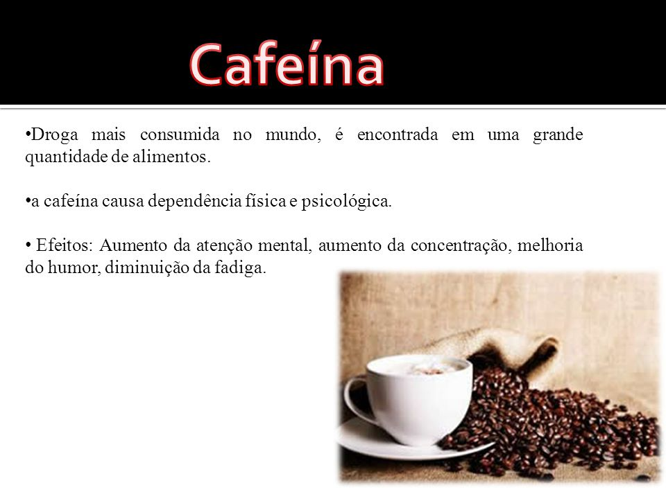 Cafeína Droga mais consumida no mundo, é encontrada em uma grande quantidade de alimentos. a cafeína causa dependência física e psicológica.