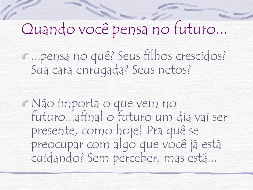 Quando você pensa no futuro...