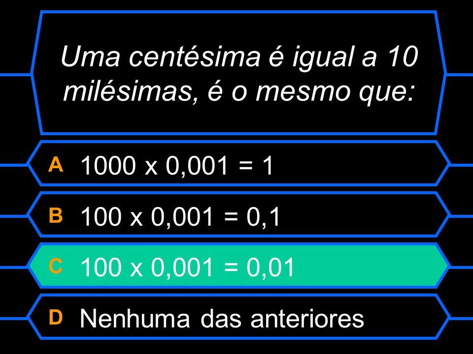 Uma centésima é igual a 10 milésimas, é o mesmo que: