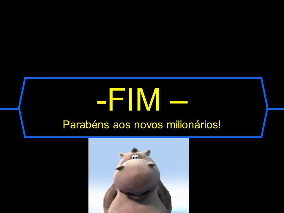 FIM – Parabéns aos novos milionários!