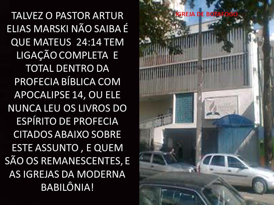TALVEZ O PASTOR ARTUR ELIAS MARSKI NÃO SAIBA É QUE MATEUS 24:14 TEM LIGAÇÃO COMPLETA E TOTAL DENTRO DA PROFECIA BÍBLICA COM APOCALIPSE 14, OU ELE NUNCA LEU OS LIVROS DO ESPÍRITO DE PROFECIA CITADOS ABAIXO SOBRE ESTE ASSUNTO , E QUEM SÃO OS REMANESCENTES, E AS IGREJAS DA MODERNA BABILÔNIA!