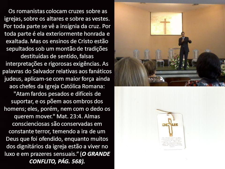 Os romanistas colocam cruzes sobre as igrejas, sobre os altares e sobre as vestes.