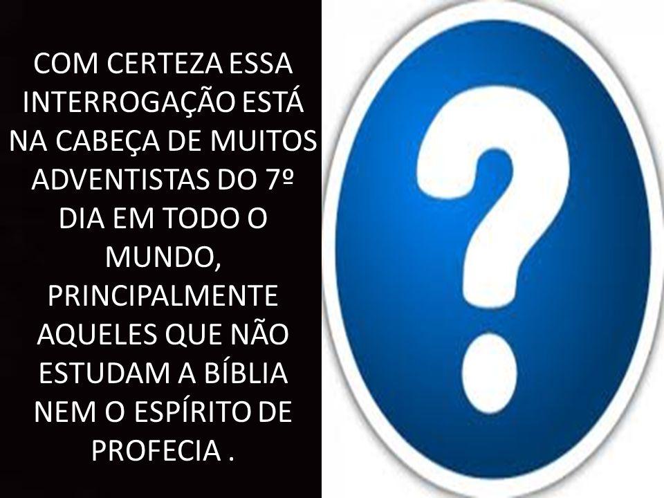 COM CERTEZA ESSA INTERROGAÇÃO ESTÁ NA CABEÇA DE MUITOS ADVENTISTAS DO 7º DIA EM TODO O MUNDO, PRINCIPALMENTE AQUELES QUE NÃO ESTUDAM A BÍBLIA NEM O ESPÍRITO DE PROFECIA .