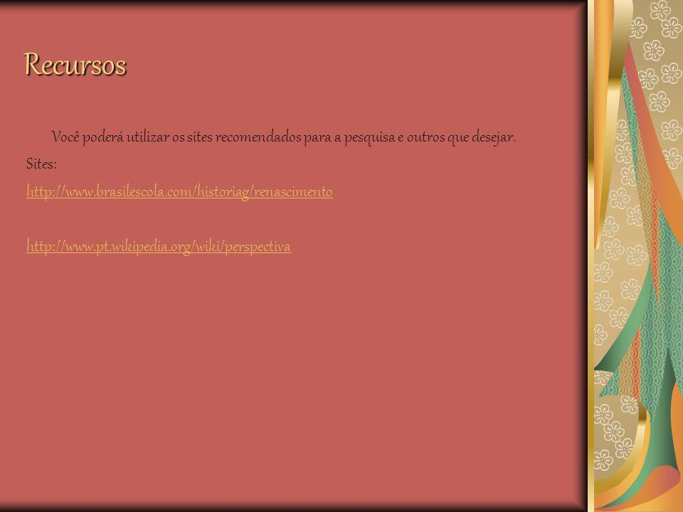 Recursos Você poderá utilizar os sites recomendados para a pesquisa e outros que desejar. Sites: http://www.brasilescola.com/historiag/renascimento.
