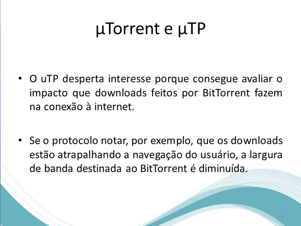 µTorrent e µTP O uTP desperta interesse porque consegue avaliar o impacto que downloads feitos por BitTorrent fazem na conexão à internet.