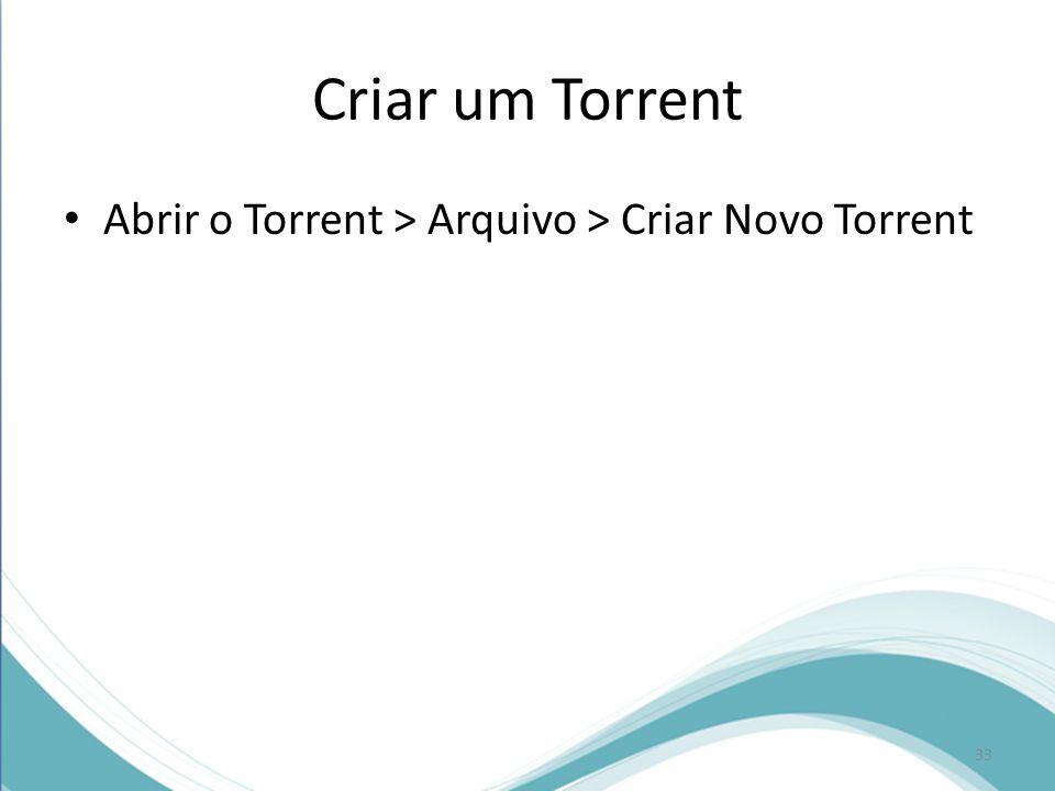Criar um Torrent Abrir o Torrent > Arquivo > Criar Novo Torrent
