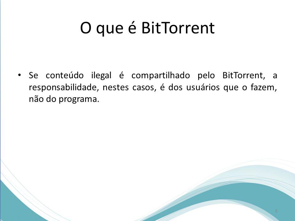 O que é BitTorrent Se conteúdo ilegal é compartilhado pelo BitTorrent, a responsabilidade, nestes casos, é dos usuários que o fazem, não do programa.