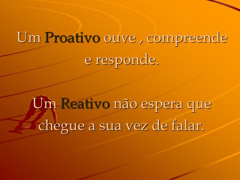 Um Proativo ouve , compreende e responde.
