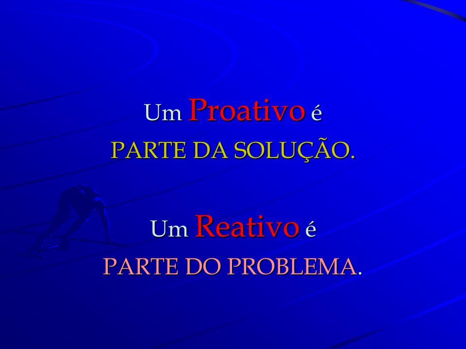 Um Proativo é PARTE DA SOLUÇÃO. Um Reativo é PARTE DO PROBLEMA.