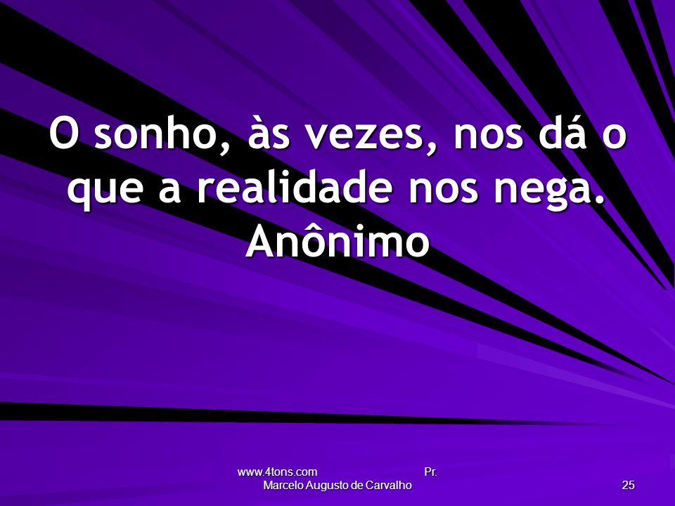 O sonho, às vezes, nos dá o que a realidade nos nega. Anônimo