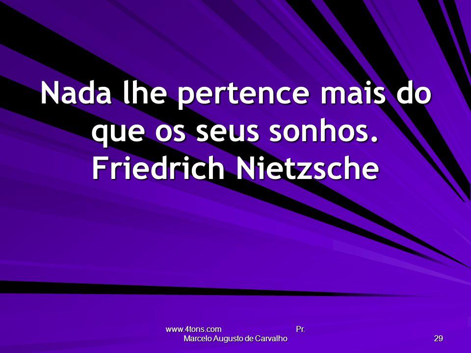 Nada lhe pertence mais do que os seus sonhos. Friedrich Nietzsche