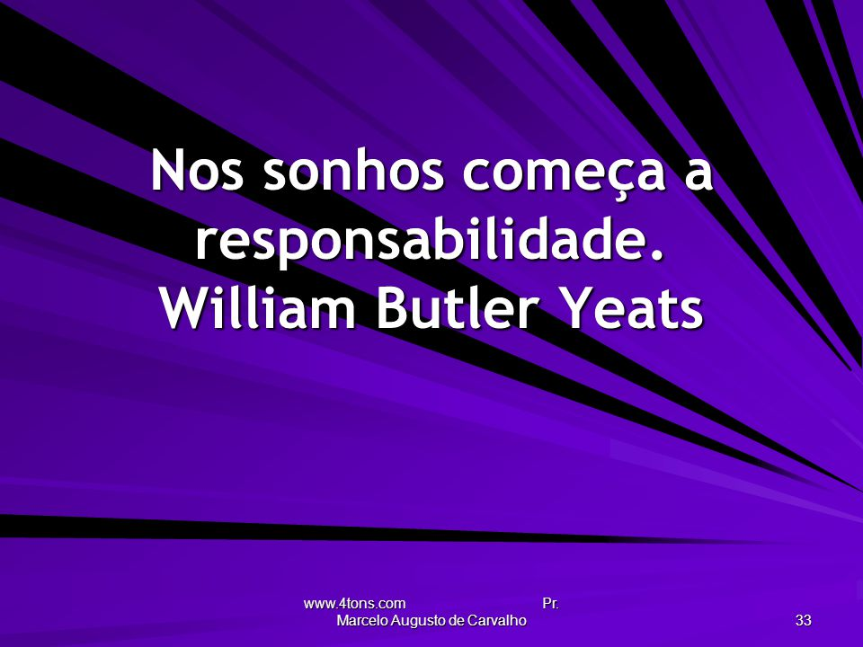 Nos sonhos começa a responsabilidade. William Butler Yeats