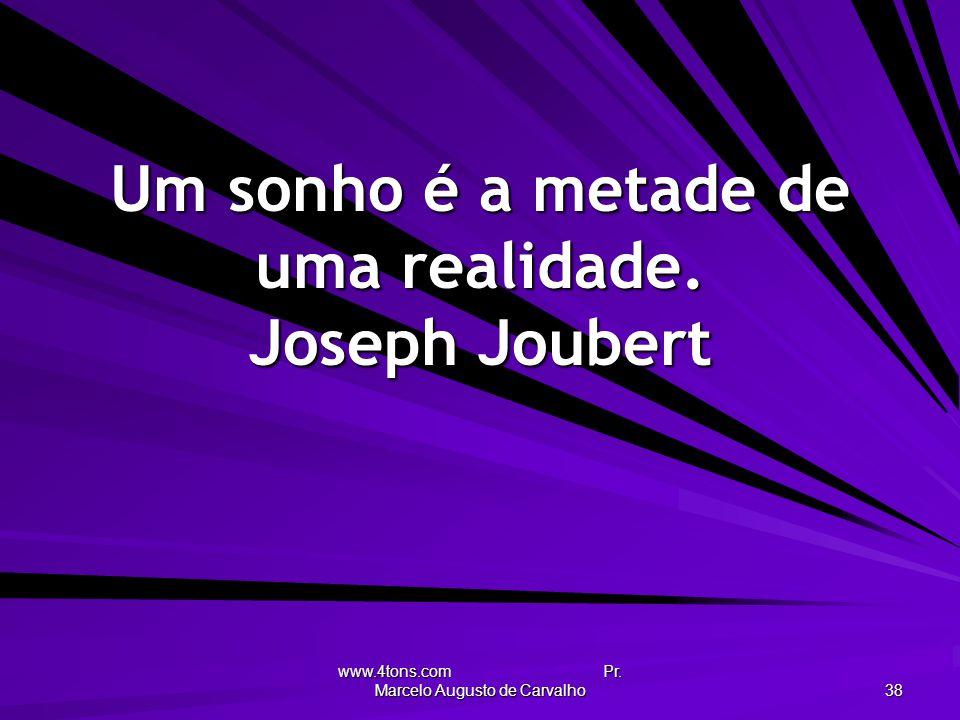 Um sonho é a metade de uma realidade. Joseph Joubert