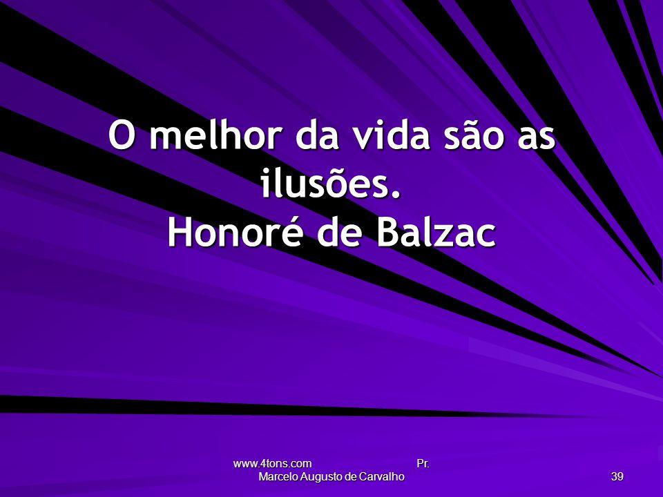 O melhor da vida são as ilusões. Honoré de Balzac