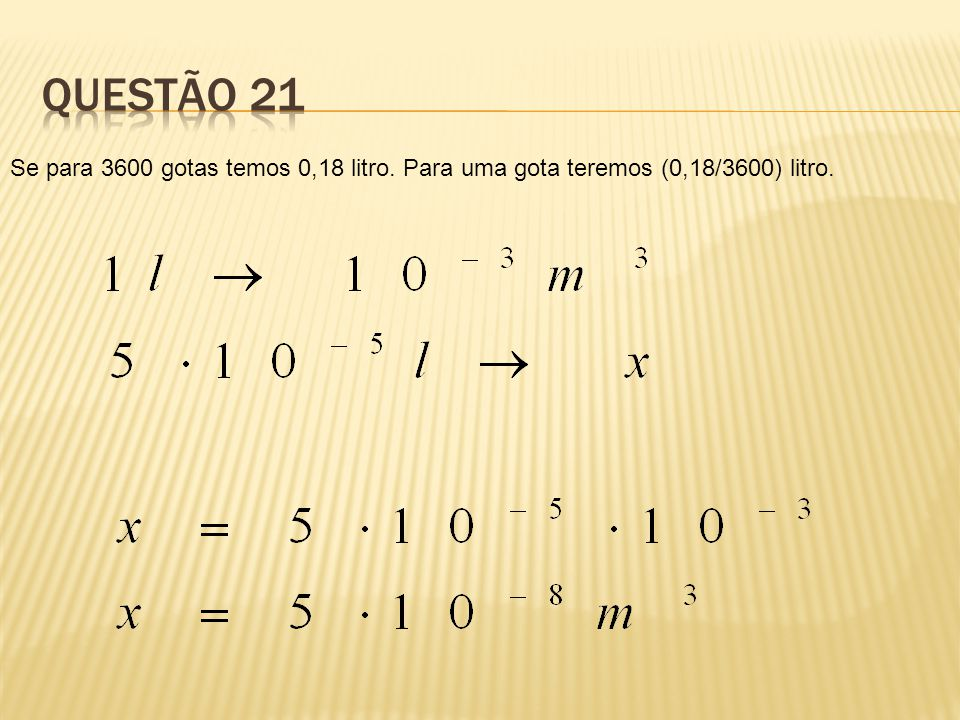 QUESTÃO 21 Se para 3600 gotas temos 0,18 litro. Para uma gota teremos (0,18/3600) litro.