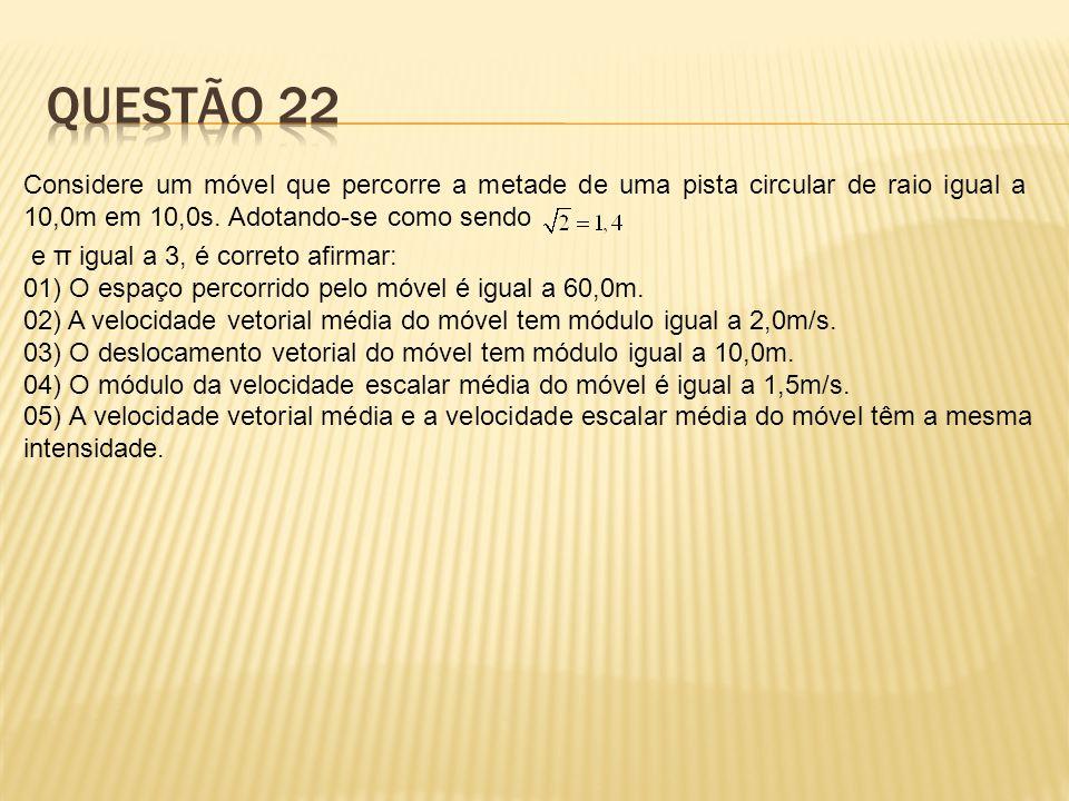 Questão 22 Considere um móvel que percorre a metade de uma pista circular de raio igual a 10,0m em 10,0s. Adotando-se como sendo.
